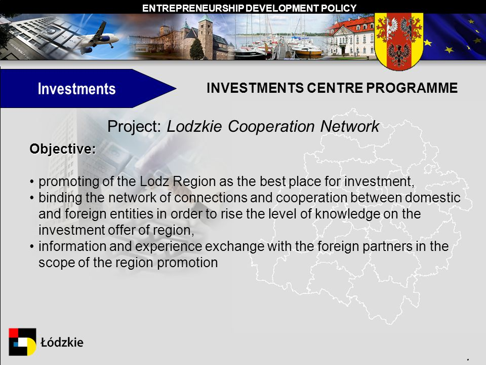 ENTREPRENEURSHIP DEVELOPMENT POLICY. INVESTMENTS CENTRE PROGRAMME Investments Project: Lodzkie Cooperation Network Objective: promoting of the Lodz Re