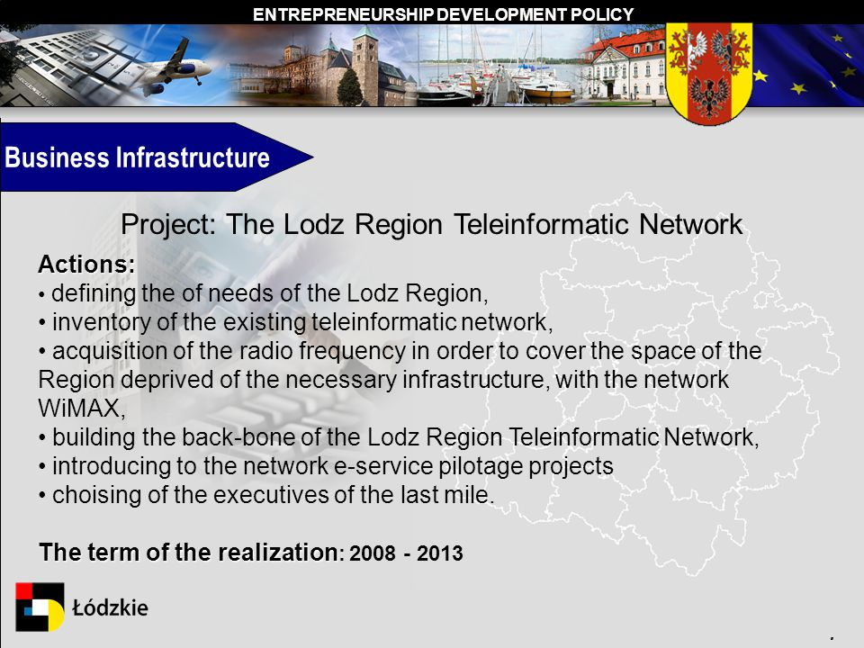 ENTREPRENEURSHIP DEVELOPMENT POLICY. Business Infrastructure Project: The Lodz Region Teleinformatic Network Actions: defining the of needs of the Lod