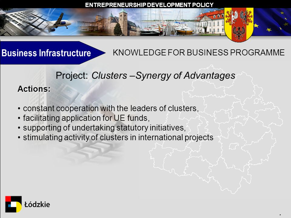 ENTREPRENEURSHIP DEVELOPMENT POLICY. Business Infrastructure KNOWLEDGE FOR BUSINESS PROGRAMME Project: Clusters –Synergy of Advantages Actions: consta