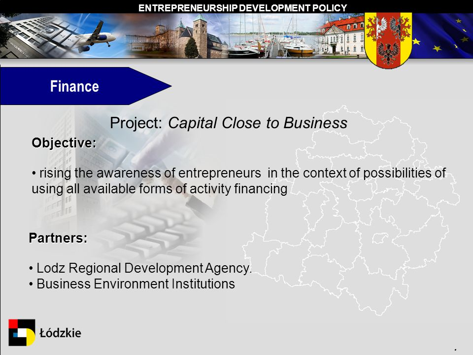 ENTREPRENEURSHIP DEVELOPMENT POLICY. Finance Project: Capital Close to Business Objective: rising the awareness of entrepreneurs in the context of pos