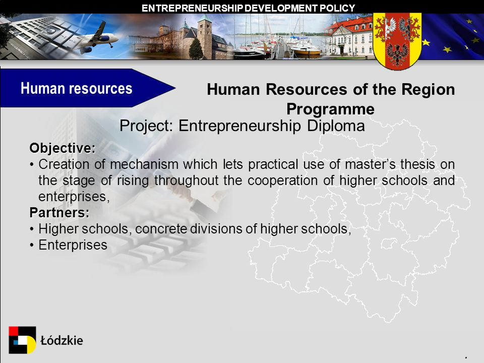 ENTREPRENEURSHIP DEVELOPMENT POLICY. Human resources Human Resources of the Region Programme Project: Entrepreneurship Diploma Objective: Creation of