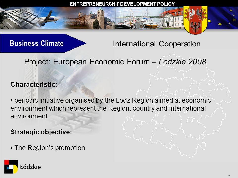 ENTREPRENEURSHIP DEVELOPMENT POLICY. Business Climate International Cooperation Characteristic: periodic initiative organised by the Lodz Region aimed