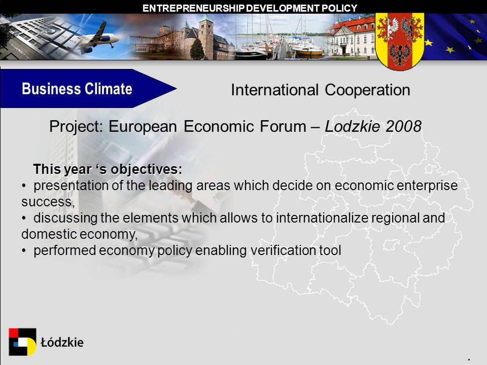 ENTREPRENEURSHIP DEVELOPMENT POLICY. Business Climate International Cooperation Project: European Economic Forum – Lodzkie 2008 This year s objectives