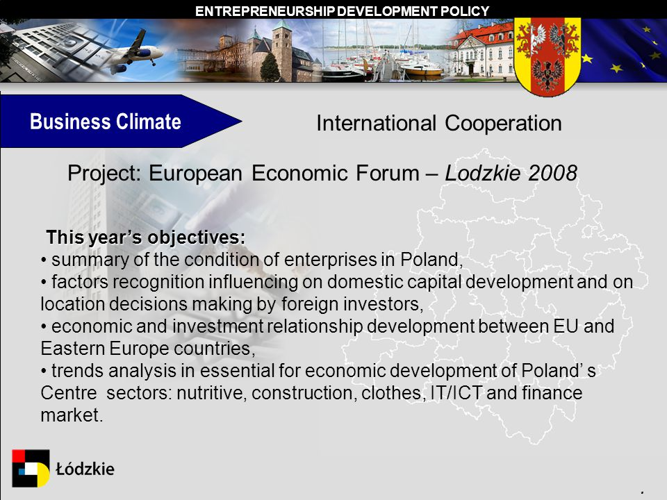 ENTREPRENEURSHIP DEVELOPMENT POLICY. Business Climate International Cooperation Project: European Economic Forum – Lodzkie 2008 This years objectives: