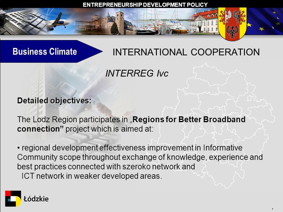 ENTREPRENEURSHIP DEVELOPMENT POLICY. INTERNATIONAL COOPERATION INTERREG Ivc Detailed objectives: The Lodz Region participates in Regions for Better Br
