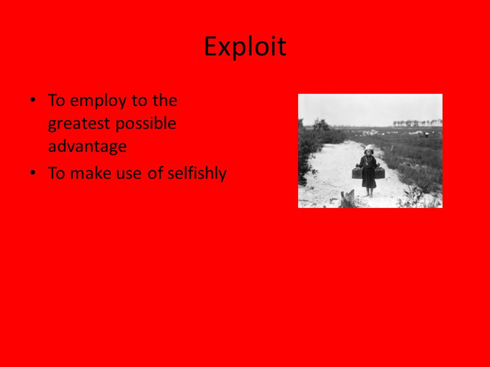 Exploit To employ to the greatest possible advantage To make use of selfishly