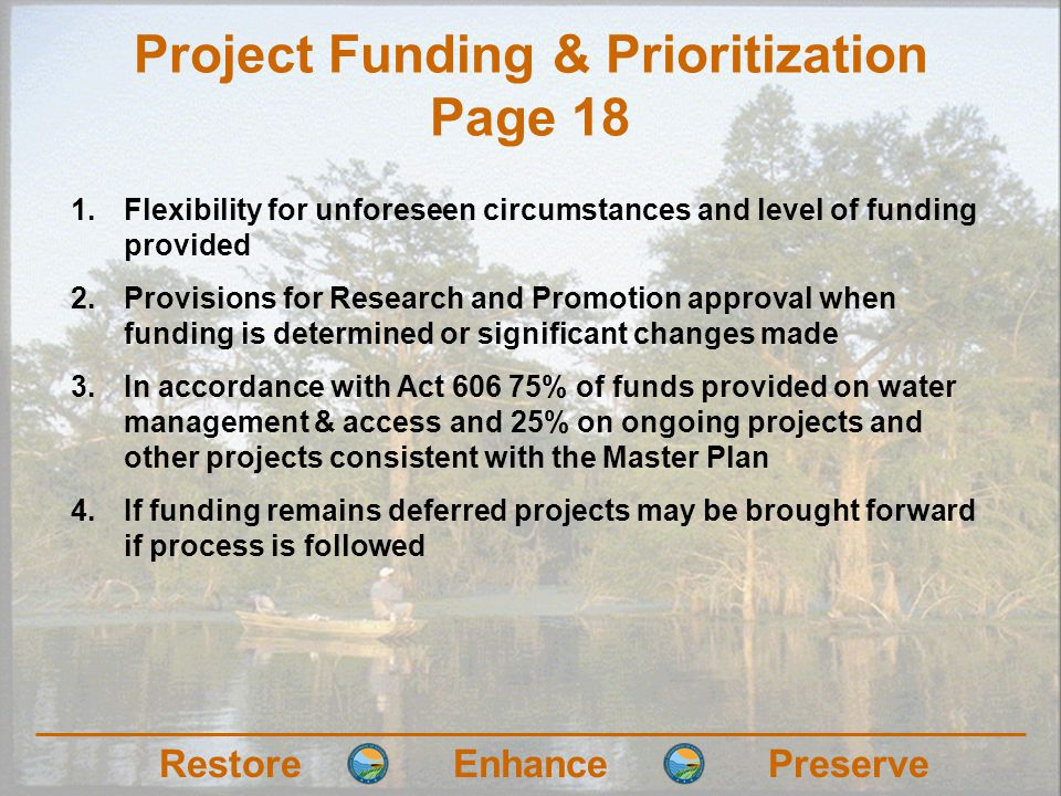 RestoreEnhancePreserve Project Funding & Prioritization Page 18 1.Flexibility for unforeseen circumstances and level of funding provided 2.Provisions for Research and Promotion approval when funding is determined or significant changes made 3.In accordance with Act 606 75% of funds provided on water management & access and 25% on ongoing projects and other projects consistent with the Master Plan 4.If funding remains deferred projects may be brought forward if process is followed
