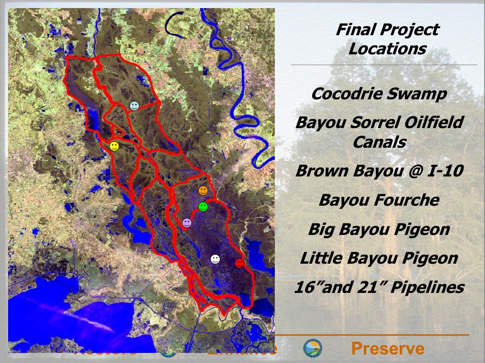 RestoreEnhancePreserve Final Project Locations Cocodrie Swamp Bayou Sorrel Oilfield Canals Brown Bayou @ I-10 Bayou Fourche Big Bayou Pigeon Little Bayou Pigeon 16and 21 Pipelines