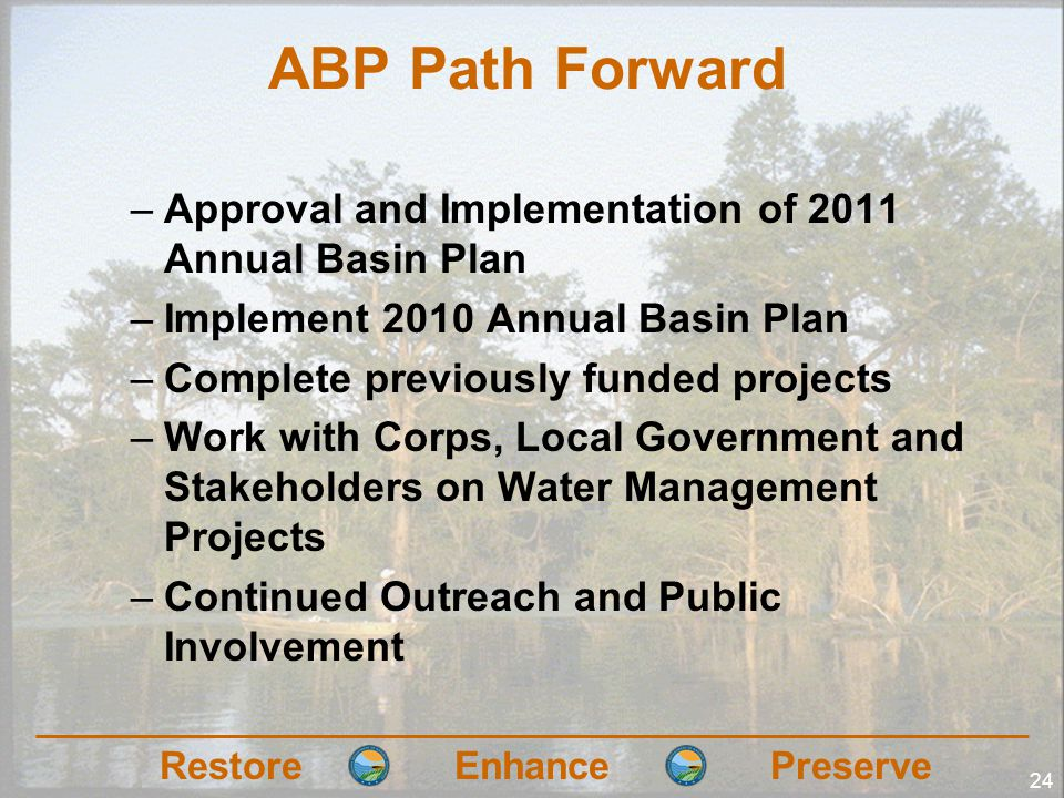 RestoreEnhancePreserve 24 ABP Path Forward –Approval and Implementation of 2011 Annual Basin Plan –Implement 2010 Annual Basin Plan –Complete previously funded projects –Work with Corps, Local Government and Stakeholders on Water Management Projects –Continued Outreach and Public Involvement