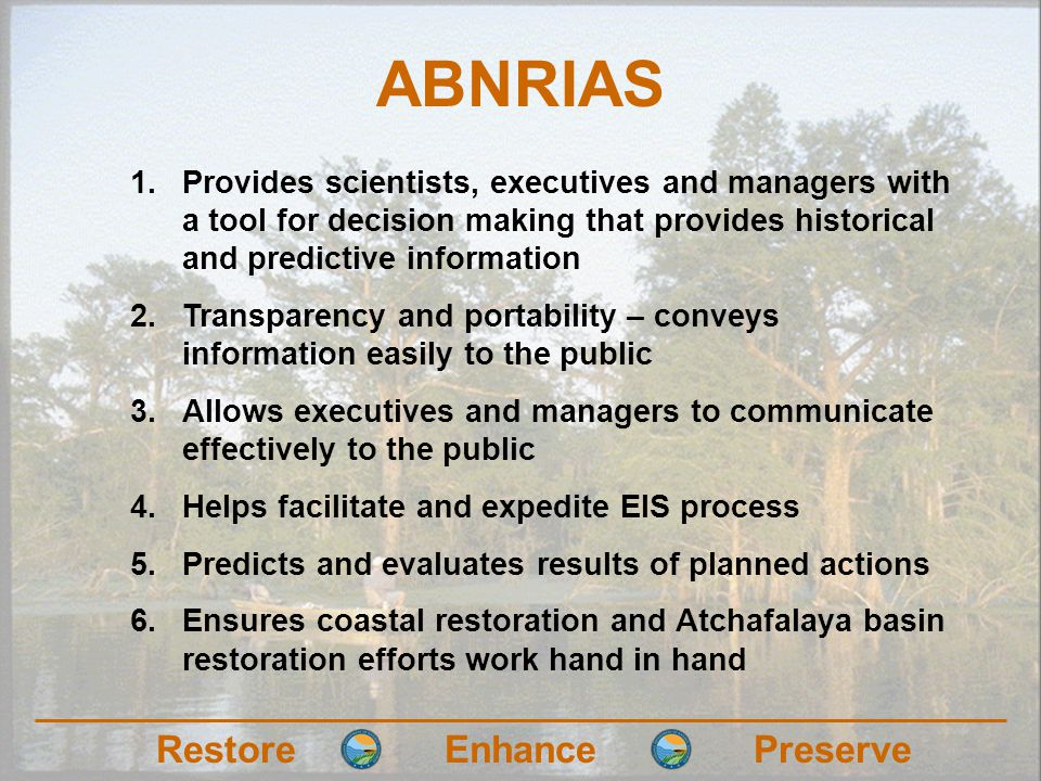 RestoreEnhancePreserve ABNRIAS 1.Provides scientists, executives and managers with a tool for decision making that provides historical and predictive information 2.Transparency and portability – conveys information easily to the public 3.Allows executives and managers to communicate effectively to the public 4.Helps facilitate and expedite EIS process 5.Predicts and evaluates results of planned actions 6.Ensures coastal restoration and Atchafalaya basin restoration efforts work hand in hand