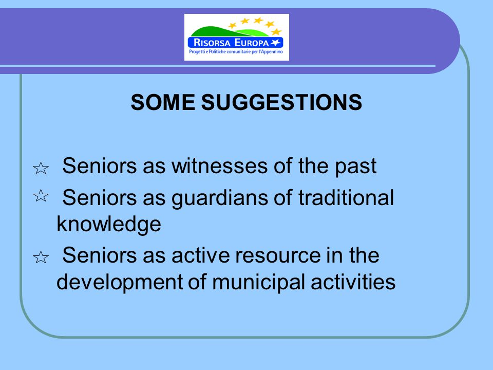 SOME SUGGESTIONS Seniors as witnesses of the past Seniors as guardians of traditional knowledge Seniors as active resource in the development of munic