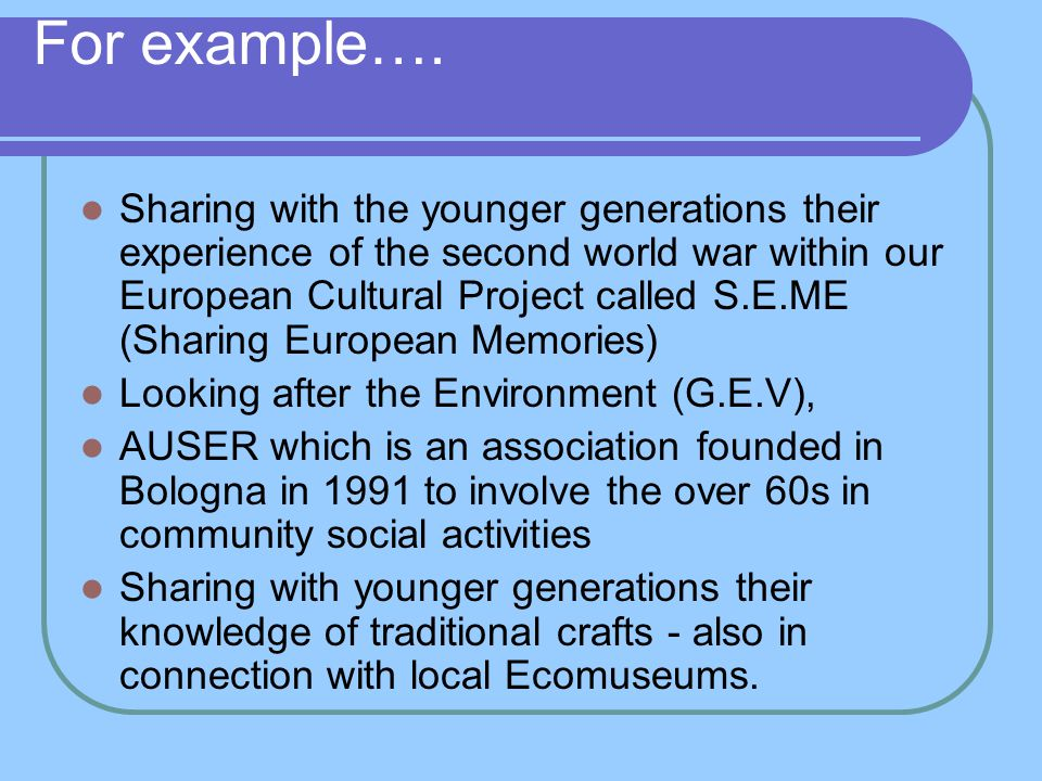 For example…. Sharing with the younger generations their experience of the second world war within our European Cultural Project called S.E.ME (Sharin
