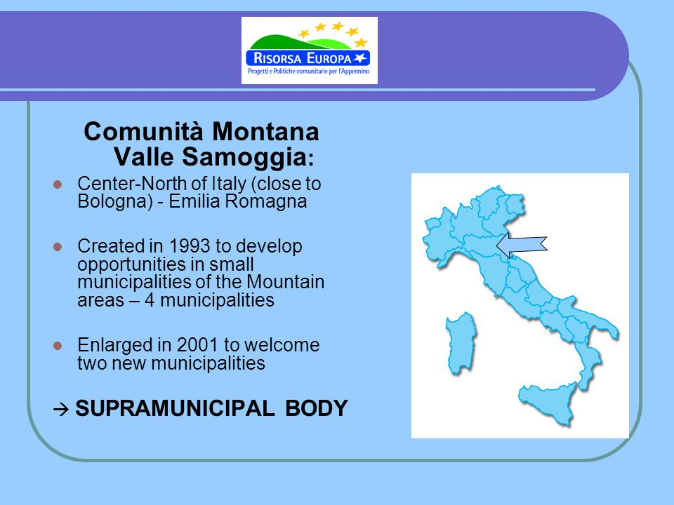 Comunità Montana Valle Samoggia : Center-North of Italy (close to Bologna) - Emilia Romagna Created in 1993 to develop opportunities in small municipalities of the Mountain areas – 4 municipalities Enlarged in 2001 to welcome two new municipalities SUPRAMUNICIPAL BODY