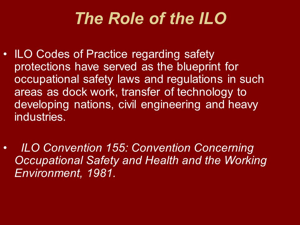 The Role of the ILO ILO Codes of Practice regarding safety protections have served as the blueprint for occupational safety laws and regulations in su