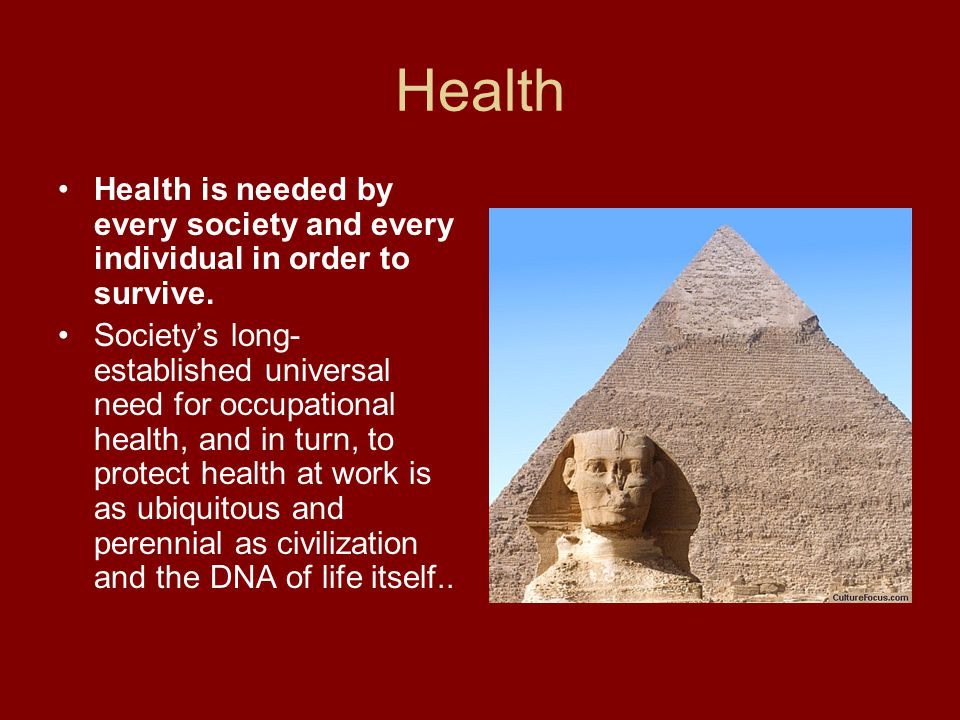 Health Health is needed by every society and every individual in order to survive. Societys long- established universal need for occupational health,