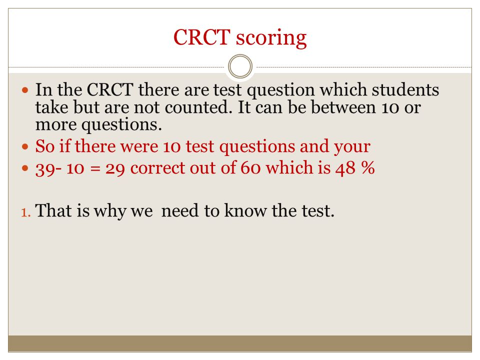 CRCT scoring In the CRCT there are test question which students take but are not counted. It can be between 10 or more questions. So if there were 10
