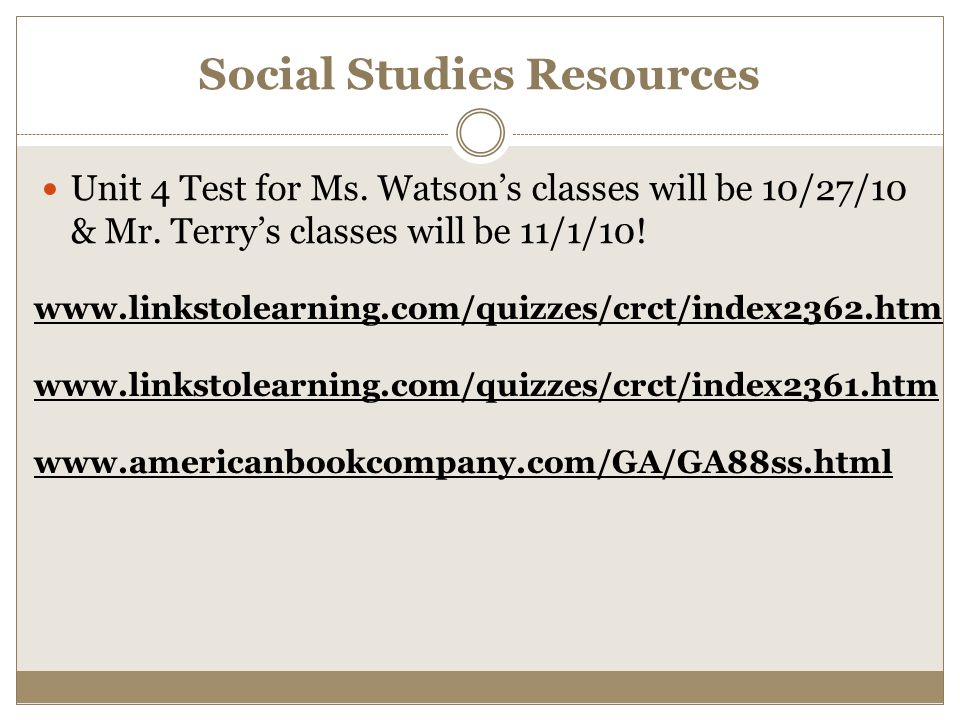 Social Studies Resources Unit 4 Test for Ms. Watsons classes will be 10/27/10 & Mr. Terrys classes will be 11/1/10! www.linkstolearning.com/quizzes/cr