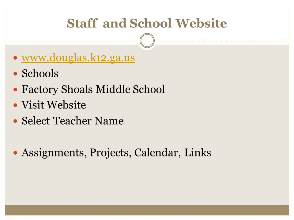 Staff and School Website www.douglas.k12.ga.us Schools Factory Shoals Middle School Visit Website Select Teacher Name Assignments, Projects, Calendar,
