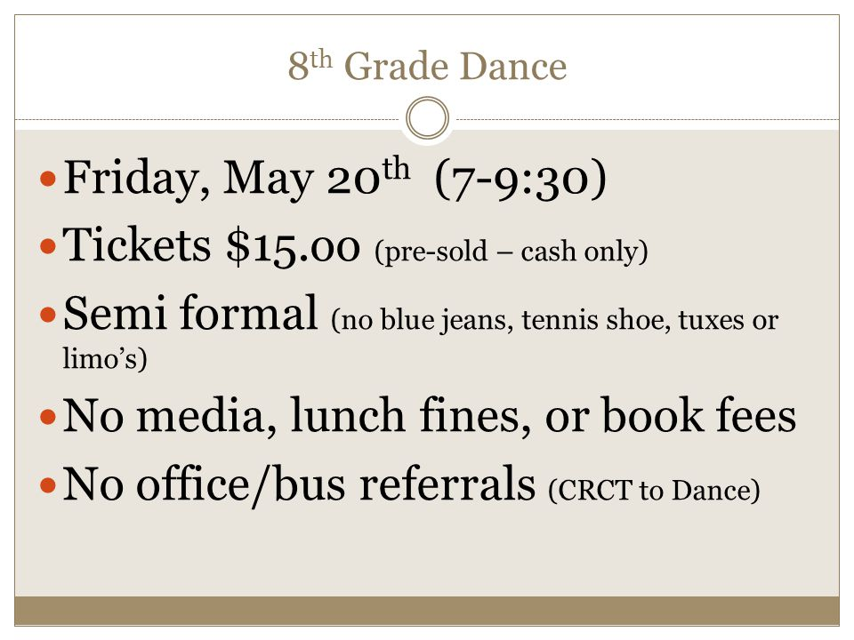 8 th Grade Dance Friday, May 20 th (7-9:30) Tickets $15.oo (pre-sold – cash only) Semi formal (no blue jeans, tennis shoe, tuxes or limos) No media, l