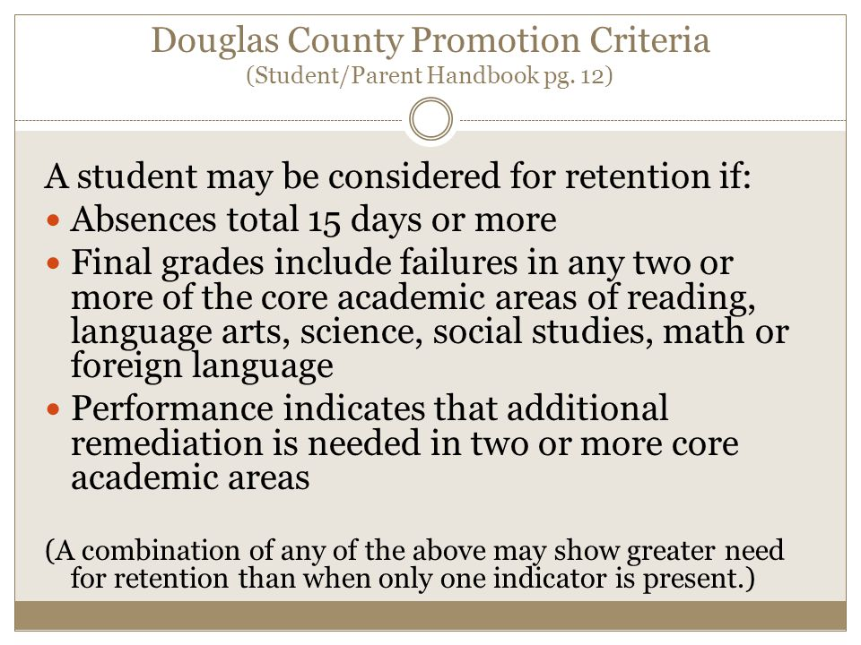 Douglas County Promotion Criteria (Student/Parent Handbook pg. 12) A student may be considered for retention if: Absences total 15 days or more Final