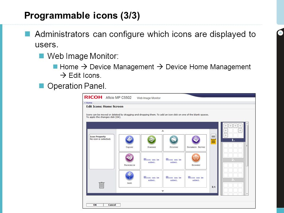 Programmable icons (3/3) Administrators can configure which icons are displayed to users. Web Image Monitor: Home Device Management Device Home Manage