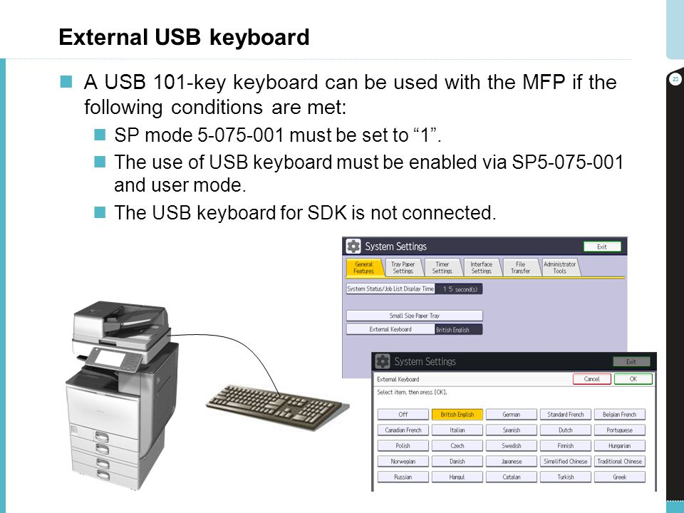External USB keyboard A USB 101-key keyboard can be used with the MFP if the following conditions are met: SP mode 5-075-001 must be set to 1. The use