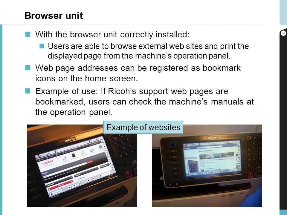 Browser unit With the browser unit correctly installed: Users are able to browse external web sites and print the displayed page from the machines ope