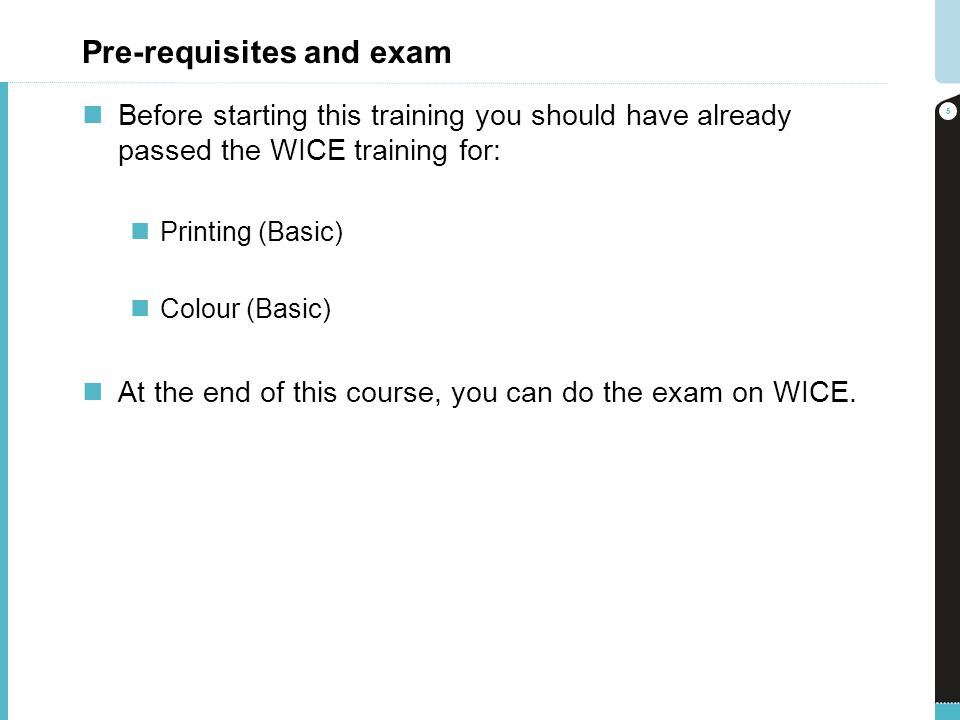 Pre-requisites and exam Before starting this training you should have already passed the WICE training for: Printing (Basic) Colour (Basic) At the end of this course, you can do the exam on WICE.