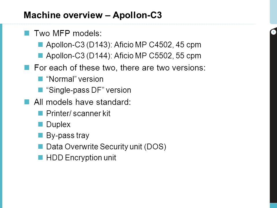 Machine overview – Apollon-C3 Two MFP models: Apollon-C3 (D143): Aficio MP C4502, 45 cpm Apollon-C3 (D144): Aficio MP C5502, 55 cpm For each of these