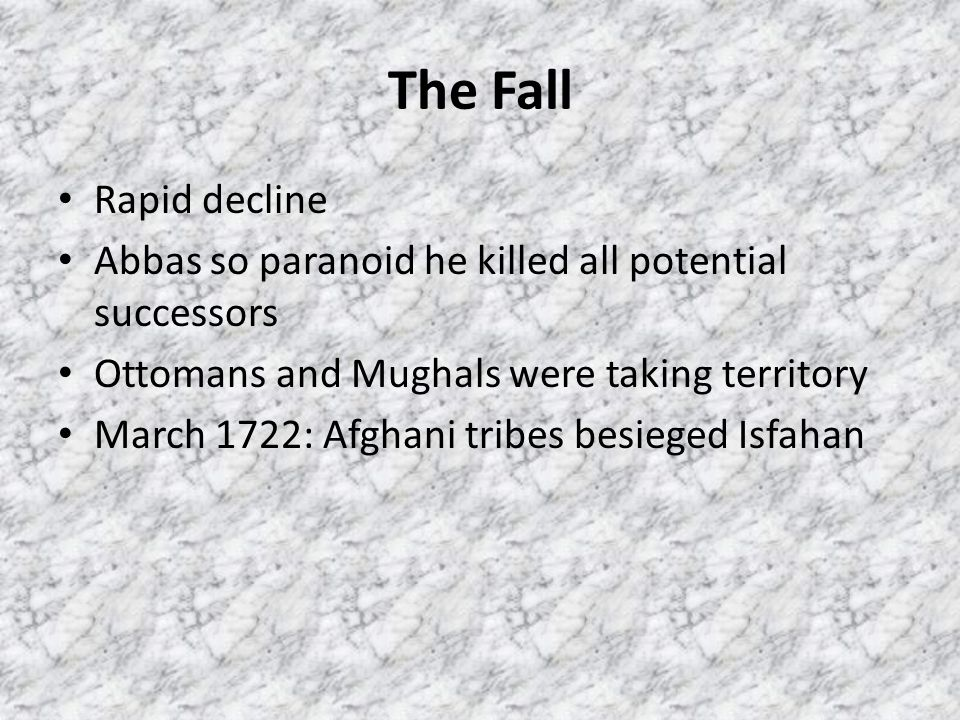 The Fall Rapid decline Abbas so paranoid he killed all potential successors Ottomans and Mughals were taking territory March 1722: Afghani tribes besi