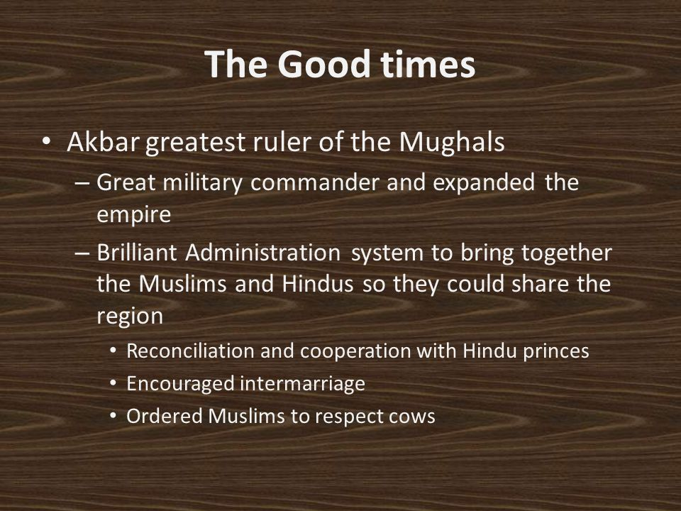 The Good times Akbar greatest ruler of the Mughals – Great military commander and expanded the empire – Brilliant Administration system to bring toget