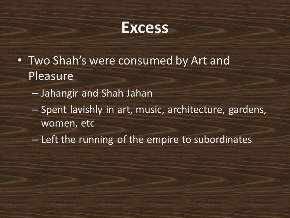 Excess Two Shahs were consumed by Art and Pleasure – Jahangir and Shah Jahan – Spent lavishly in art, music, architecture, gardens, women, etc – Left