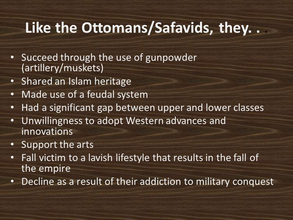Like the Ottomans/Safavids, they... Succeed through the use of gunpowder (artillery/muskets) Shared an Islam heritage Made use of a feudal system Had