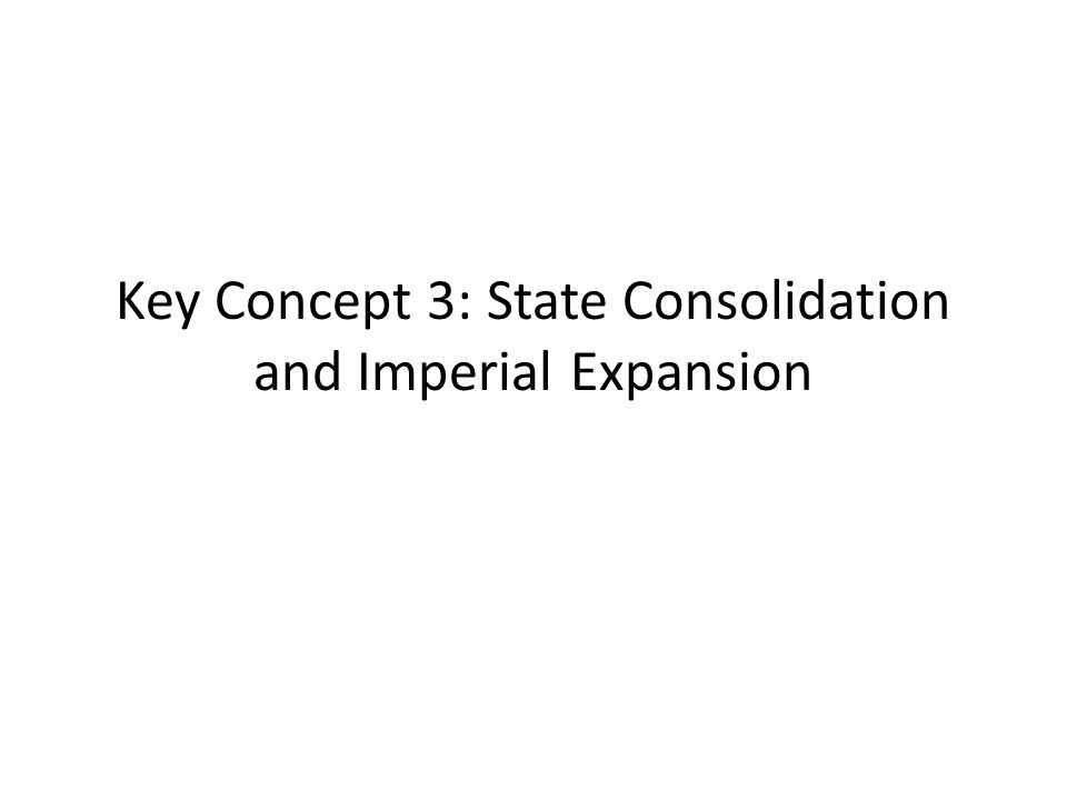 Key Concept 3: State Consolidation and Imperial Expansion