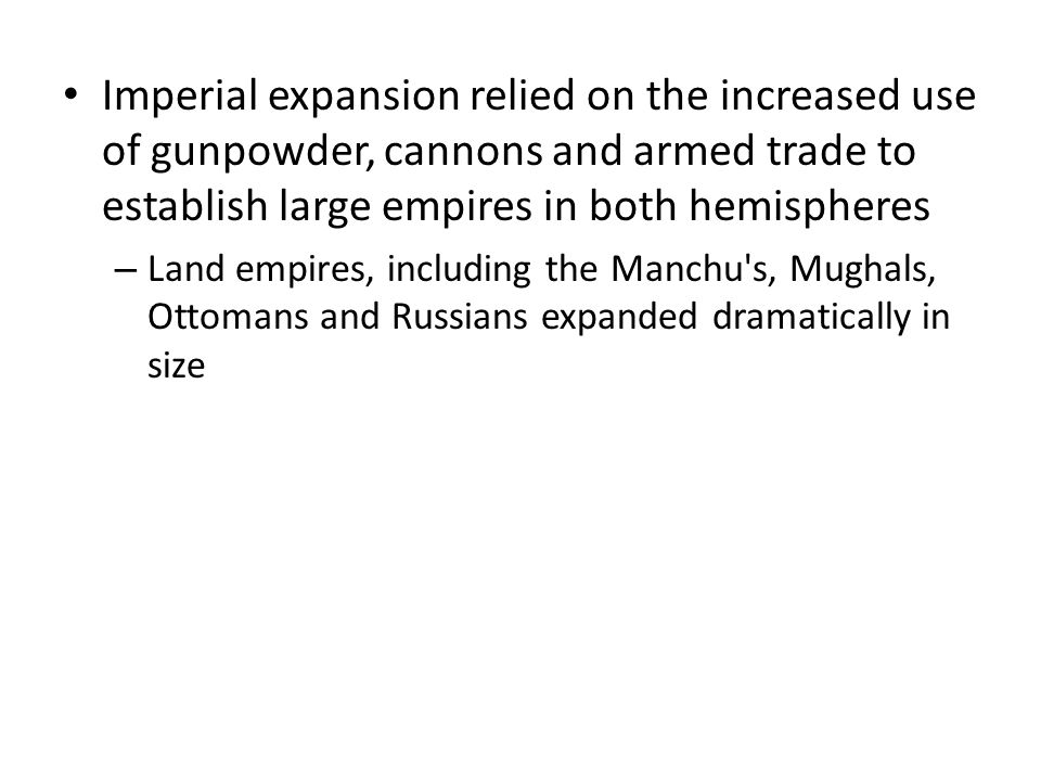 Imperial expansion relied on the increased use of gunpowder, cannons and armed trade to establish large empires in both hemispheres – Land empires, in