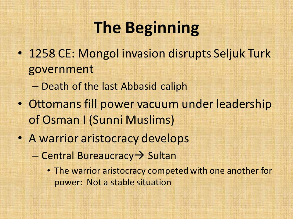 The Beginning 1258 CE: Mongol invasion disrupts Seljuk Turk government – Death of the last Abbasid caliph Ottomans fill power vacuum under leadership