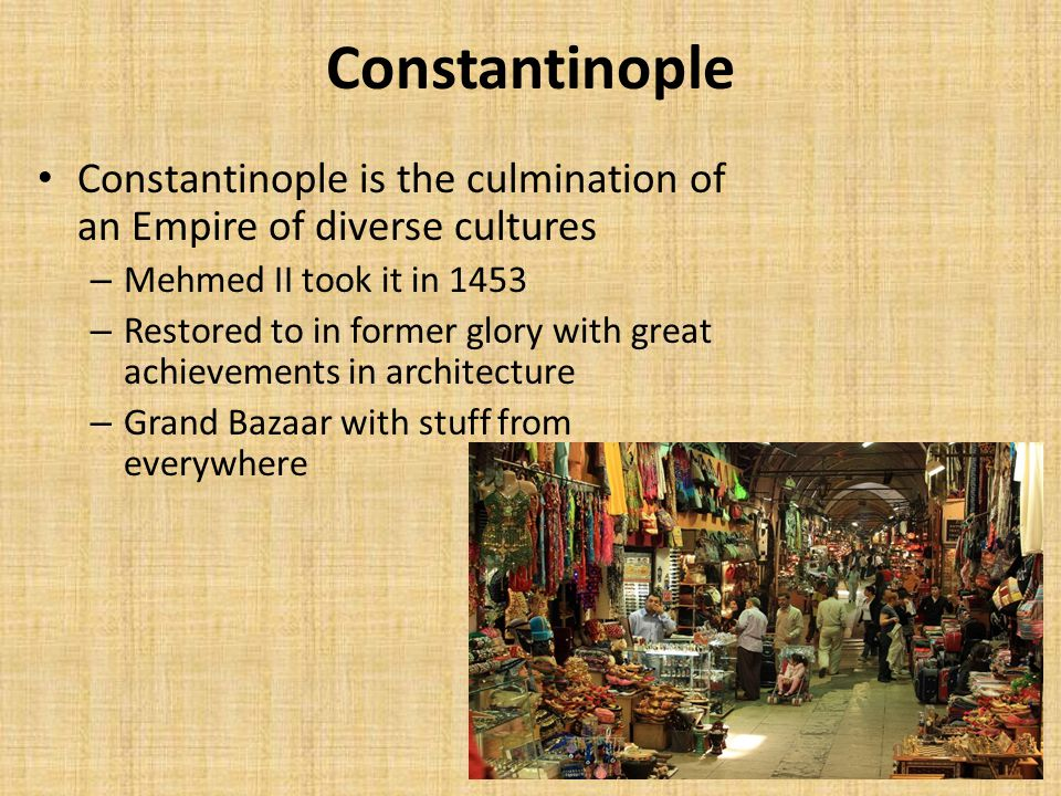 Constantinople Constantinople is the culmination of an Empire of diverse cultures – Mehmed II took it in 1453 – Restored to in former glory with great