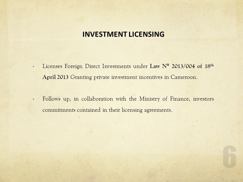 6 INVESTMENT LICENSING -Licenses Foreign Direct Investments under Law N° 2013/004 of 18 th April 2013 Granting private investment incentives in Camero