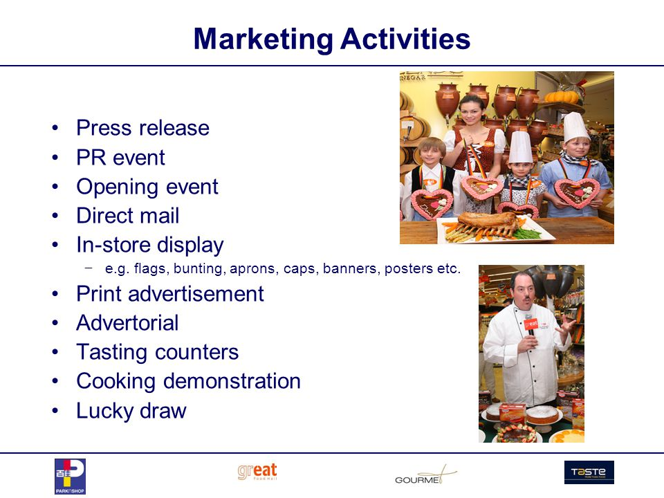 Marketing Activities Press release PR event Opening event Direct mail In-store display e.g. flags, bunting, aprons, caps, banners, posters etc. Print