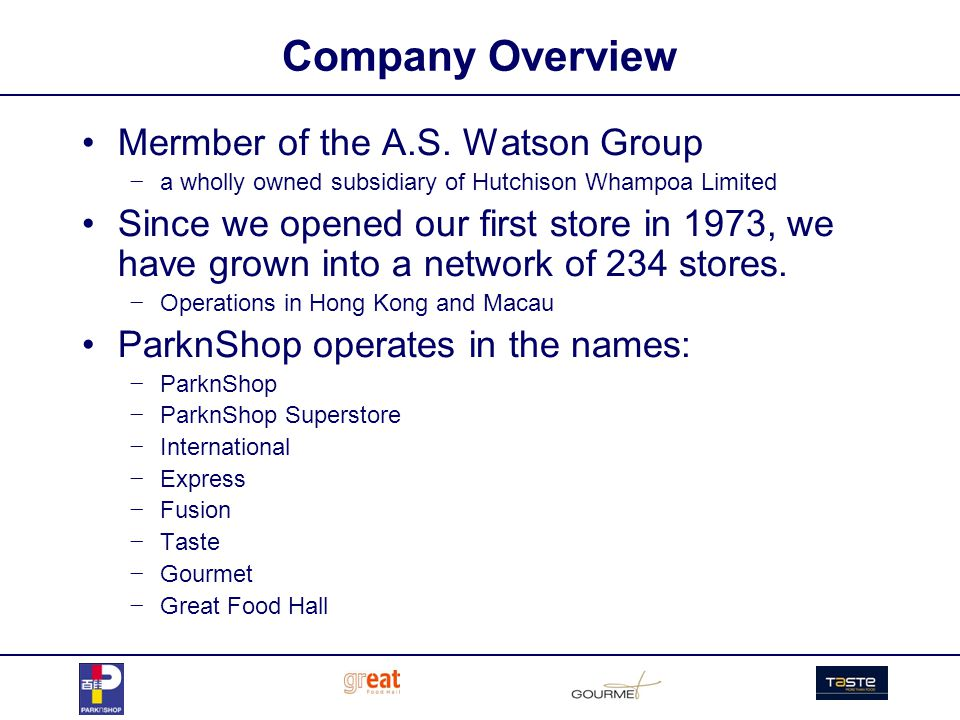 Company Overview Mermber of the A.S. Watson Group a wholly owned subsidiary of Hutchison Whampoa Limited Since we opened our first store in 1973, we h
