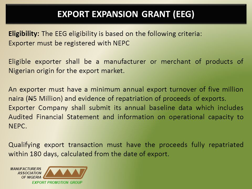 EXPORT EXPANSION GRANT (EEG) MANUFACTURERS ASSOCIATION OF NIGERIA Eligibility: The EEG eligibility is based on the following criteria: Exporter must be registered with NEPC Eligible exporter shall be a manufacturer or merchant of products of Nigerian origin for the export market.