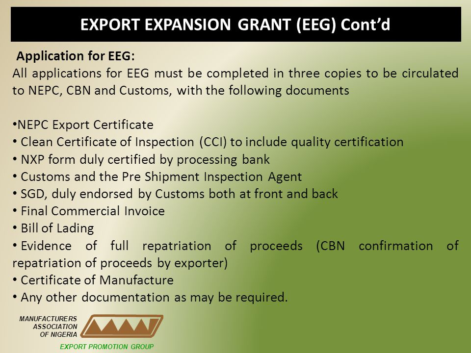 EXPORT EXPANSION GRANT (EEG) Contd MANUFACTURERS ASSOCIATION OF NIGERIA Application for EEG: All applications for EEG must be completed in three copies to be circulated to NEPC, CBN and Customs, with the following documents NEPC Export Certificate Clean Certificate of Inspection (CCI) to include quality certification NXP form duly certified by processing bank Customs and the Pre Shipment Inspection Agent SGD, duly endorsed by Customs both at front and back Final Commercial Invoice Bill of Lading Evidence of full repatriation of proceeds (CBN confirmation of repatriation of proceeds by exporter) Certificate of Manufacture Any other documentation as may be required.