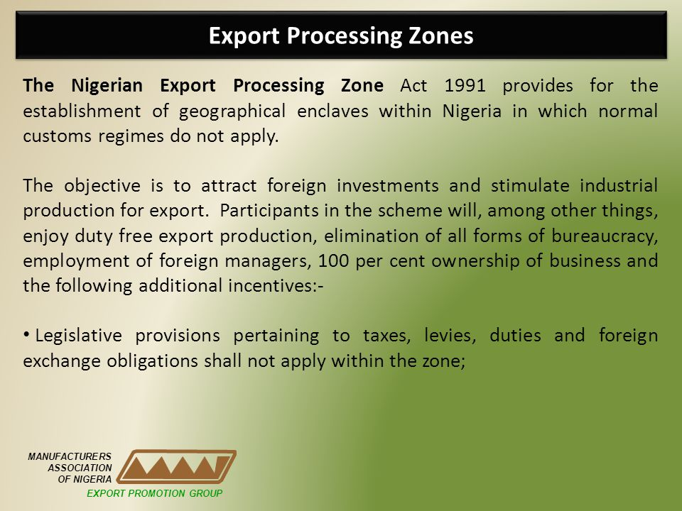 Export Processing Zones MANUFACTURERS ASSOCIATION OF NIGERIA The Nigerian Export Processing Zone Act 1991 provides for the establishment of geographical enclaves within Nigeria in which normal customs regimes do not apply.