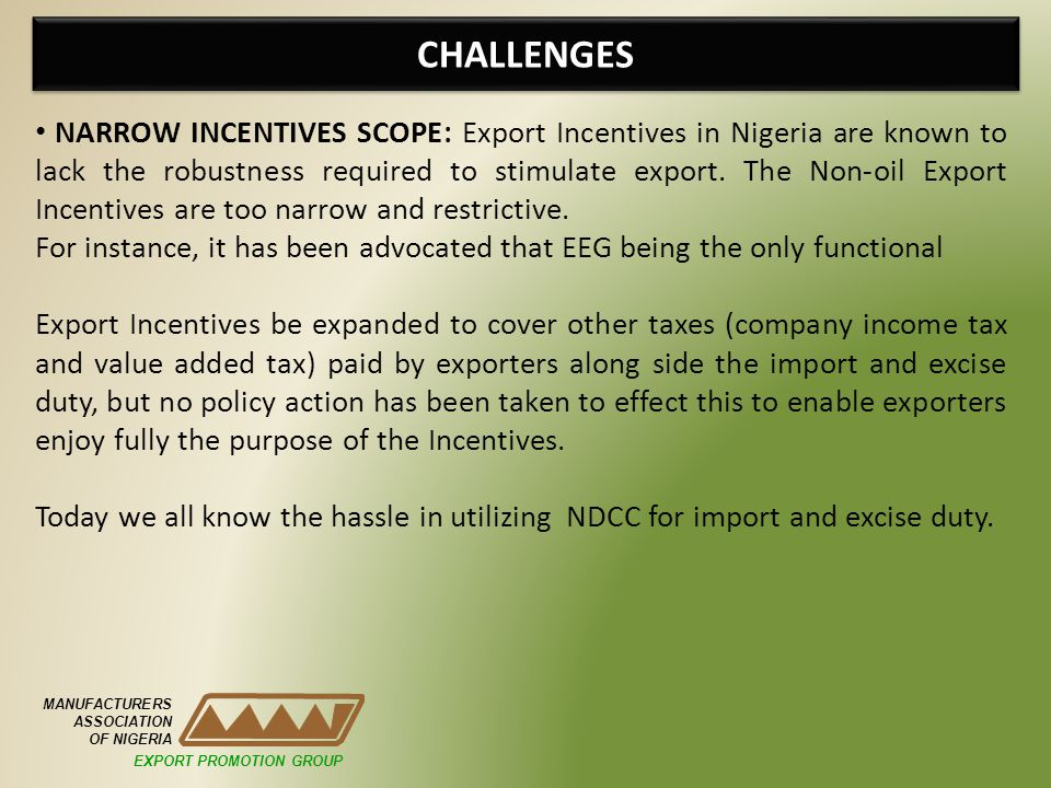 CHALLENGES MANUFACTURERS ASSOCIATION OF NIGERIA EXPORT PROMOTION GROUP NARROW INCENTIVES SCOPE: Export Incentives in Nigeria are known to lack the rob