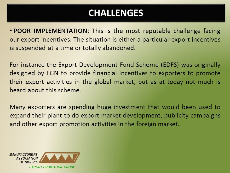 CHALLENGES MANUFACTURERS ASSOCIATION OF NIGERIA POOR IMPLEMENTATION: This is the most reputable challenge facing our export incentives.