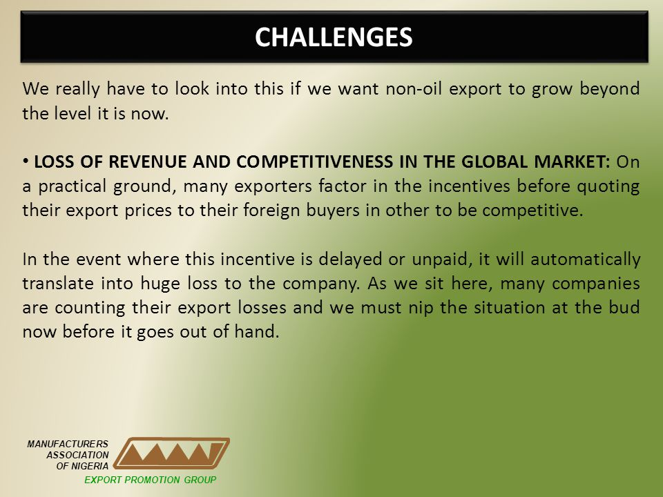 CHALLENGES MANUFACTURERS ASSOCIATION OF NIGERIA We really have to look into this if we want non-oil export to grow beyond the level it is now. LOSS OF