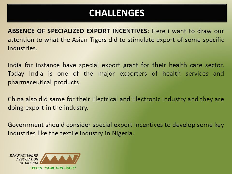 CHALLENGES MANUFACTURERS ASSOCIATION OF NIGERIA ABSENCE OF SPECIALIZED EXPORT INCENTIVES: Here i want to draw our attention to what the Asian Tigers did to stimulate export of some specific industries.