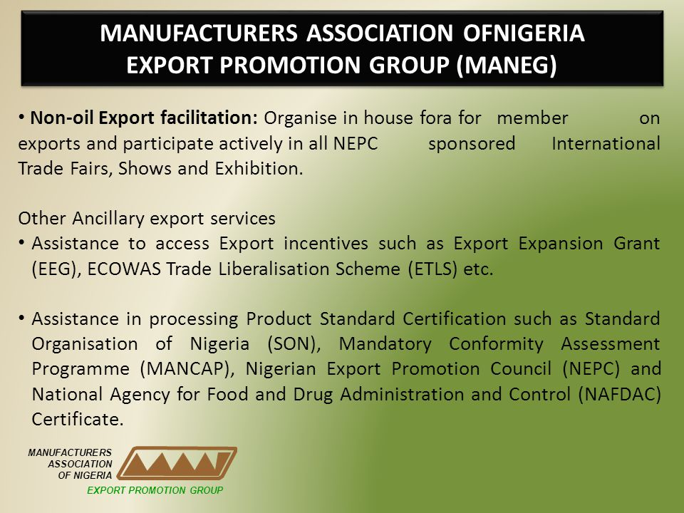 MANUFACTURERS ASSOCIATION OFNIGERIA EXPORT PROMOTION GROUP (MANEG) MANUFACTURERS ASSOCIATION OF NIGERIA Non-oil Export facilitation: Organise in house