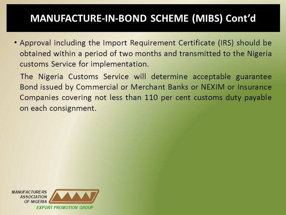 MANUFACTURE-IN-BOND SCHEME (MIBS) Contd Approval including the Import Requirement Certificate (IRS) should be obtained within a period of two months and transmitted to the Nigeria customs Service for implementation.