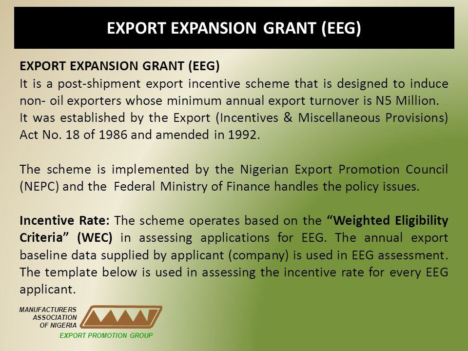 EXPORT EXPANSION GRANT (EEG) MANUFACTURERS ASSOCIATION OF NIGERIA EXPORT EXPANSION GRANT (EEG) It is a post-shipment export incentive scheme that is d